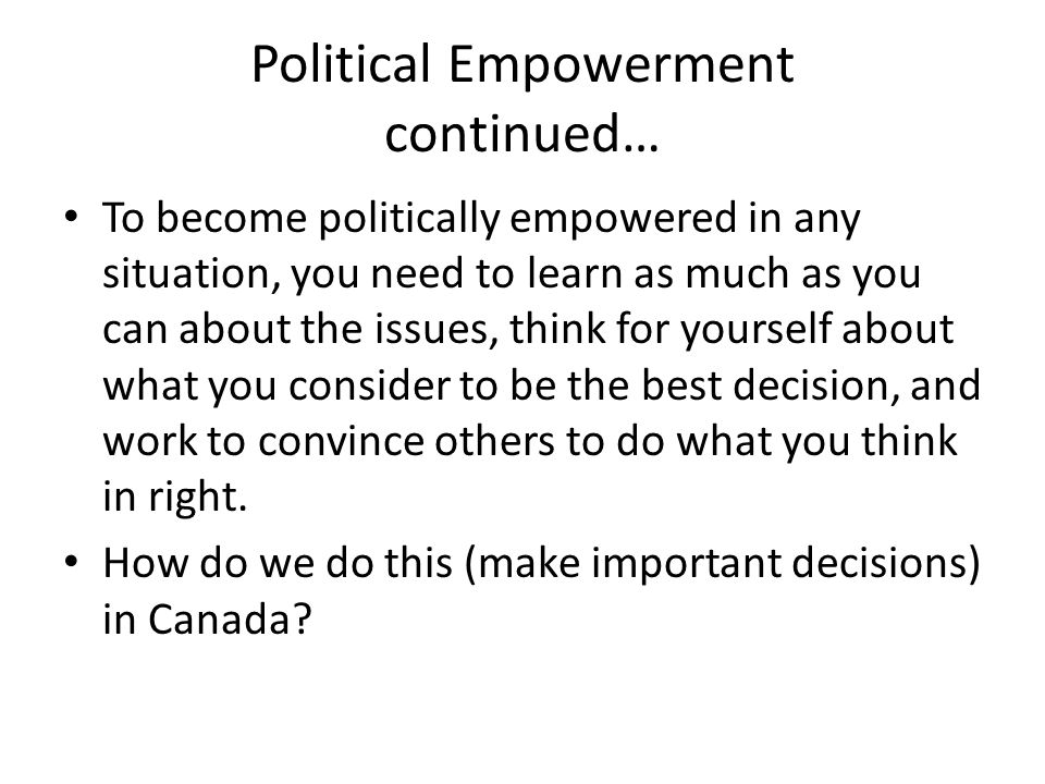 Political Empowerment continued… To become politically empowered in any situation, you need to learn as much as you can about the issues, think for yourself about what you consider to be the best decision, and work to convince others to do what you think in right.