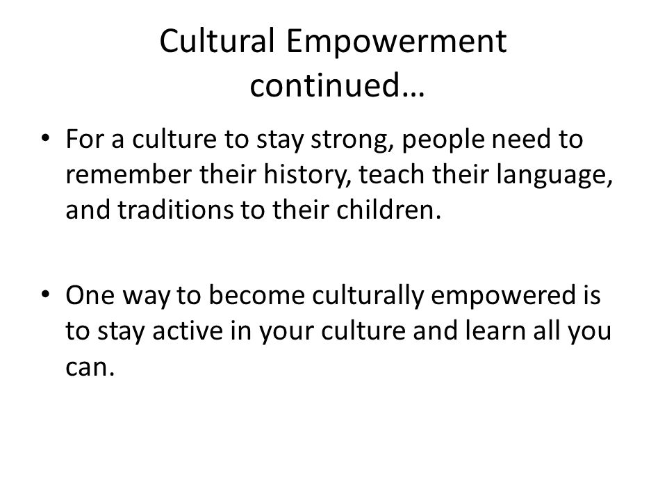 Cultural Empowerment continued… For a culture to stay strong, people need to remember their history, teach their language, and traditions to their children.