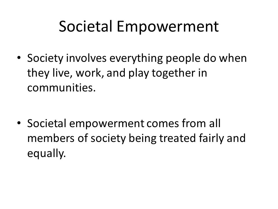 Societal Empowerment Society involves everything people do when they live, work, and play together in communities.