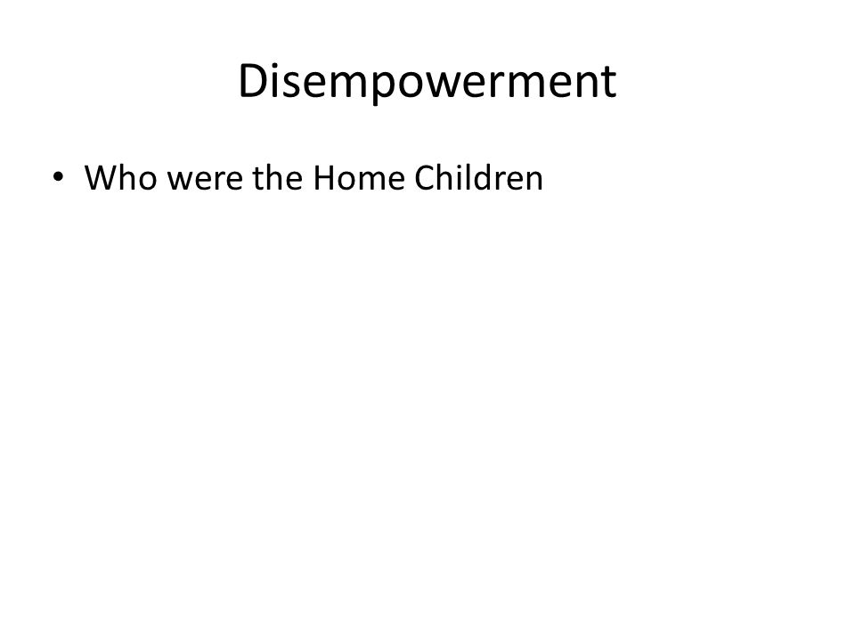 Disempowerment Who were the Home Children