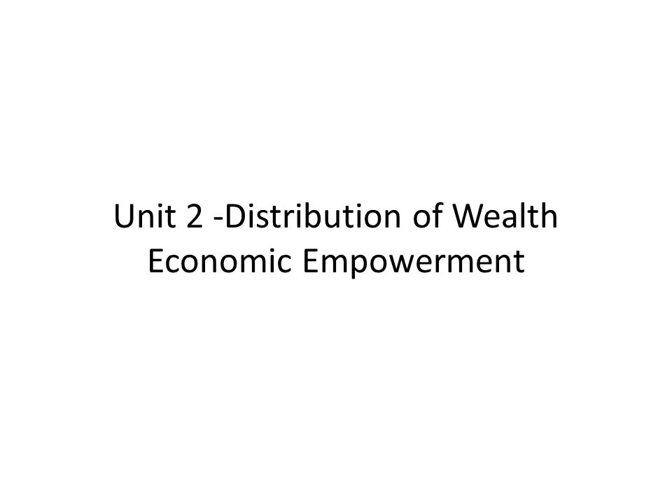 Unit 2 -Distribution of Wealth Economic Empowerment