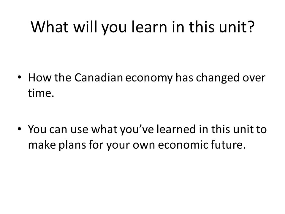 What will you learn in this unit. How the Canadian economy has changed over time.