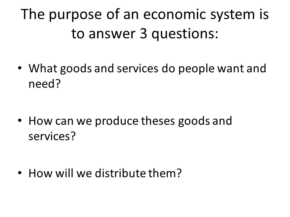 The purpose of an economic system is to answer 3 questions: What goods and services do people want and need.