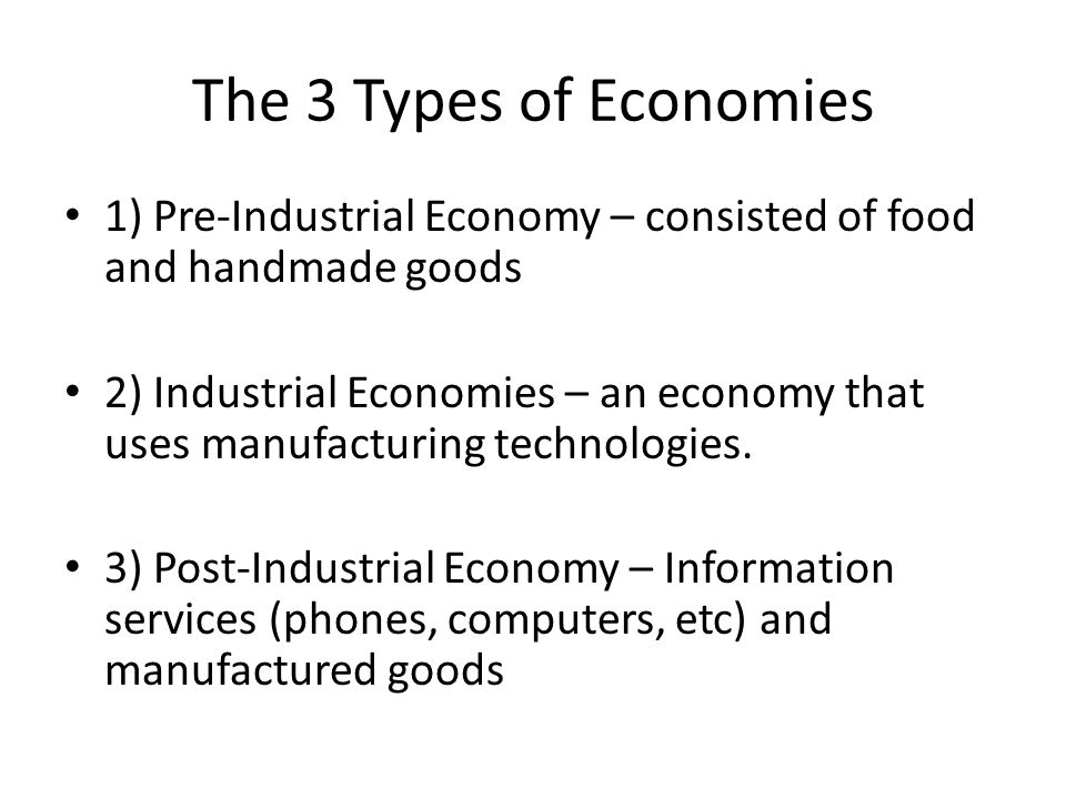 The 3 Types of Economies 1) Pre-Industrial Economy – consisted of food and handmade goods 2) Industrial Economies – an economy that uses manufacturing technologies.