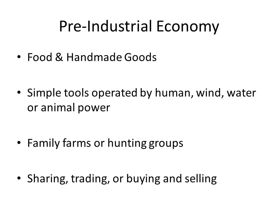 Pre-Industrial Economy Food & Handmade Goods Simple tools operated by human, wind, water or animal power Family farms or hunting groups Sharing, trading, or buying and selling