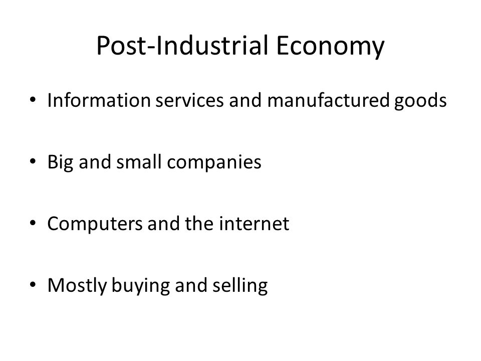 Post-Industrial Economy Information services and manufactured goods Big and small companies Computers and the internet Mostly buying and selling