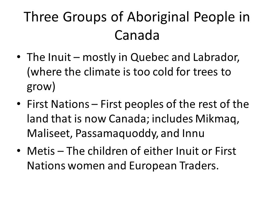 Three Groups of Aboriginal People in Canada The Inuit – mostly in Quebec and Labrador, (where the climate is too cold for trees to grow) First Nations – First peoples of the rest of the land that is now Canada; includes Mikmaq, Maliseet, Passamaquoddy, and Innu Metis – The children of either Inuit or First Nations women and European Traders.