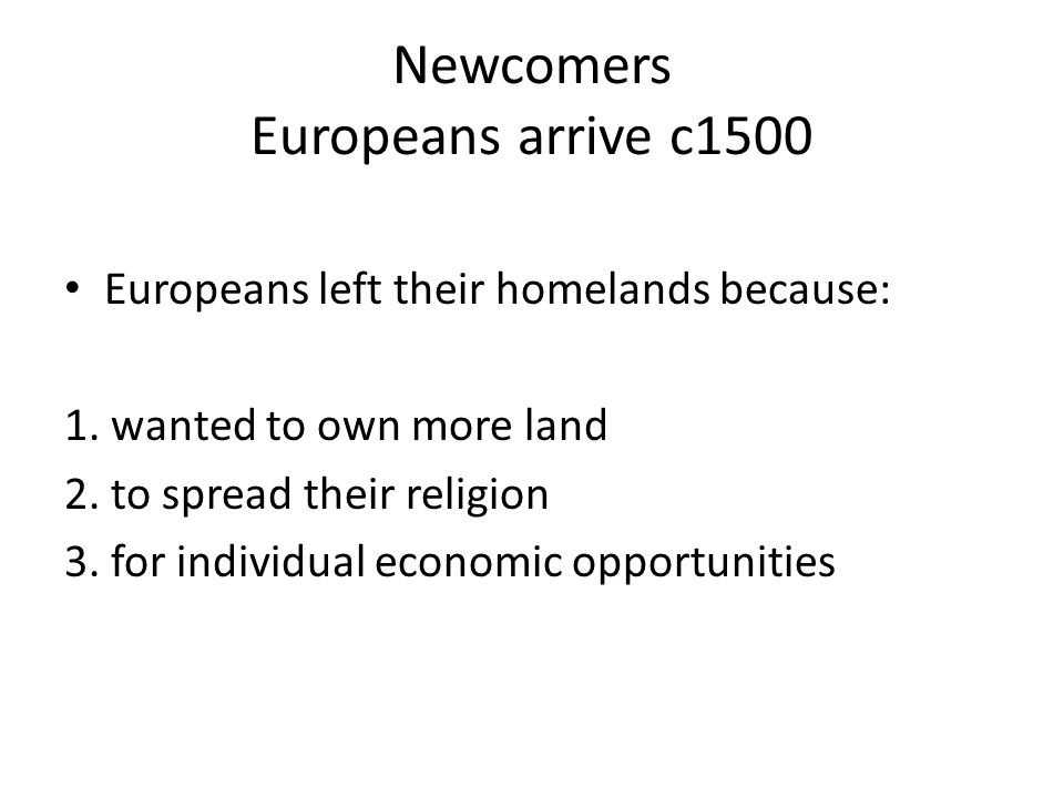 Newcomers Europeans arrive c1500 Europeans left their homelands because: 1.