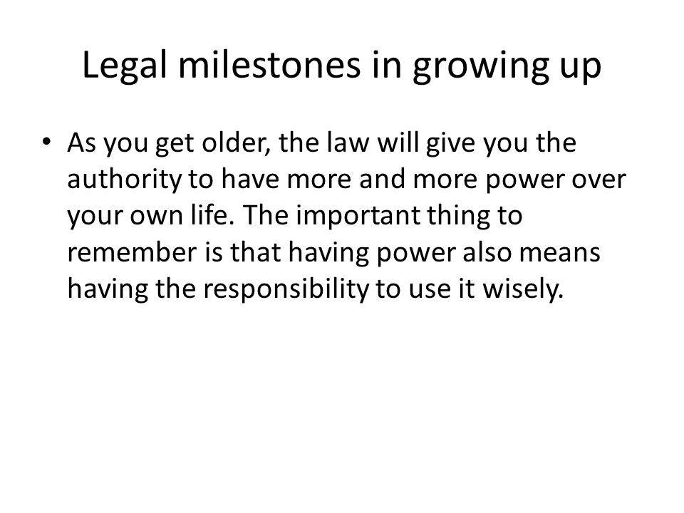Legal milestones in growing up As you get older, the law will give you the authority to have more and more power over your own life.