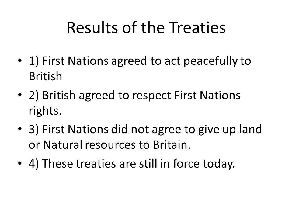 Results of the Treaties 1) First Nations agreed to act peacefully to British 2) British agreed to respect First Nations rights.