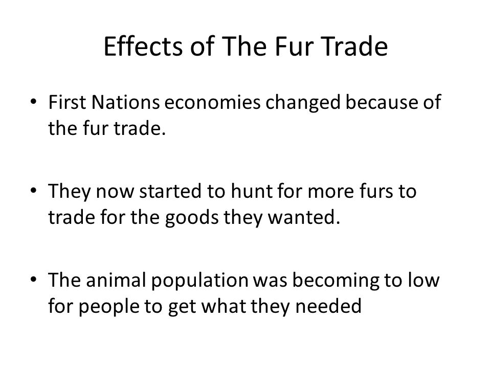 Effects of The Fur Trade First Nations economies changed because of the fur trade.