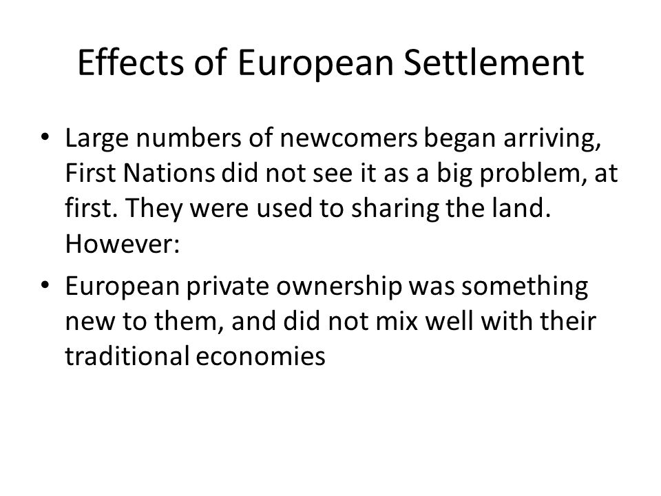 Effects of European Settlement Large numbers of newcomers began arriving, First Nations did not see it as a big problem, at first.