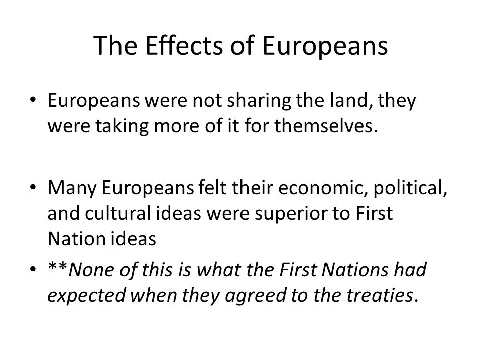 The Effects of Europeans Europeans were not sharing the land, they were taking more of it for themselves.