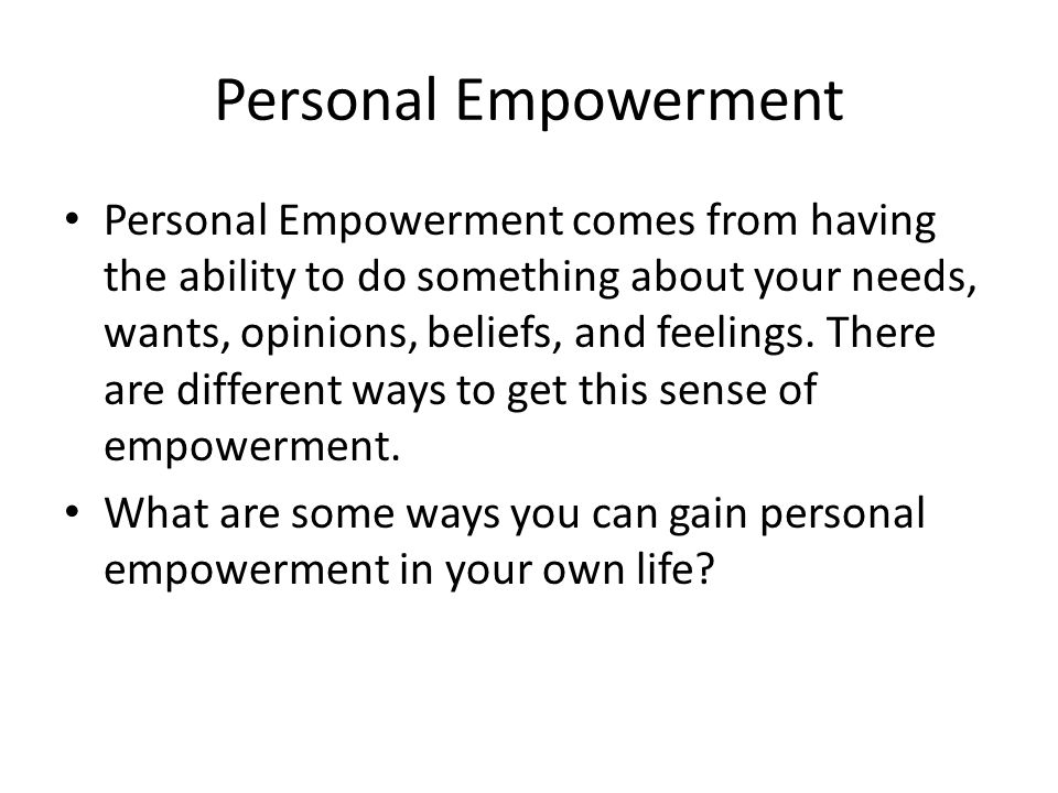 Personal Empowerment Personal Empowerment comes from having the ability to do something about your needs, wants, opinions, beliefs, and feelings.