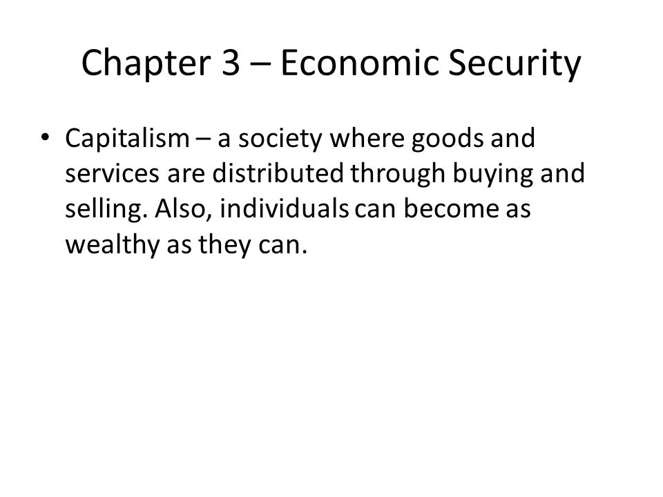 Chapter 3 – Economic Security Capitalism – a society where goods and services are distributed through buying and selling.