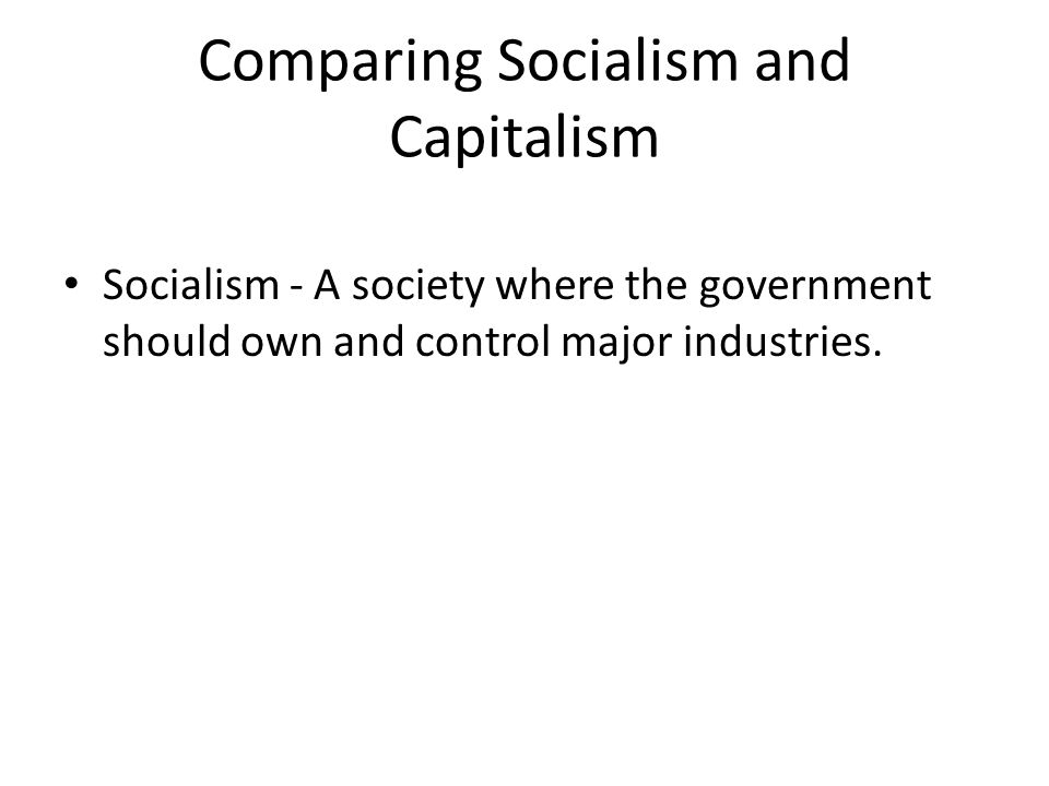 Comparing Socialism and Capitalism Socialism - A society where the government should own and control major industries.