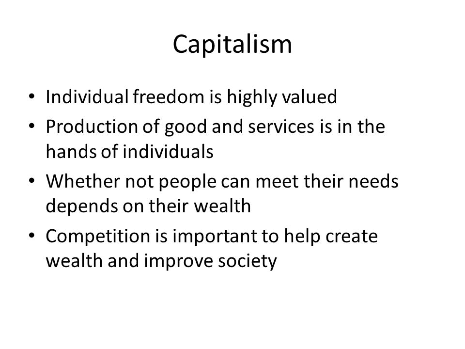 Capitalism Individual freedom is highly valued Production of good and services is in the hands of individuals Whether not people can meet their needs depends on their wealth Competition is important to help create wealth and improve society