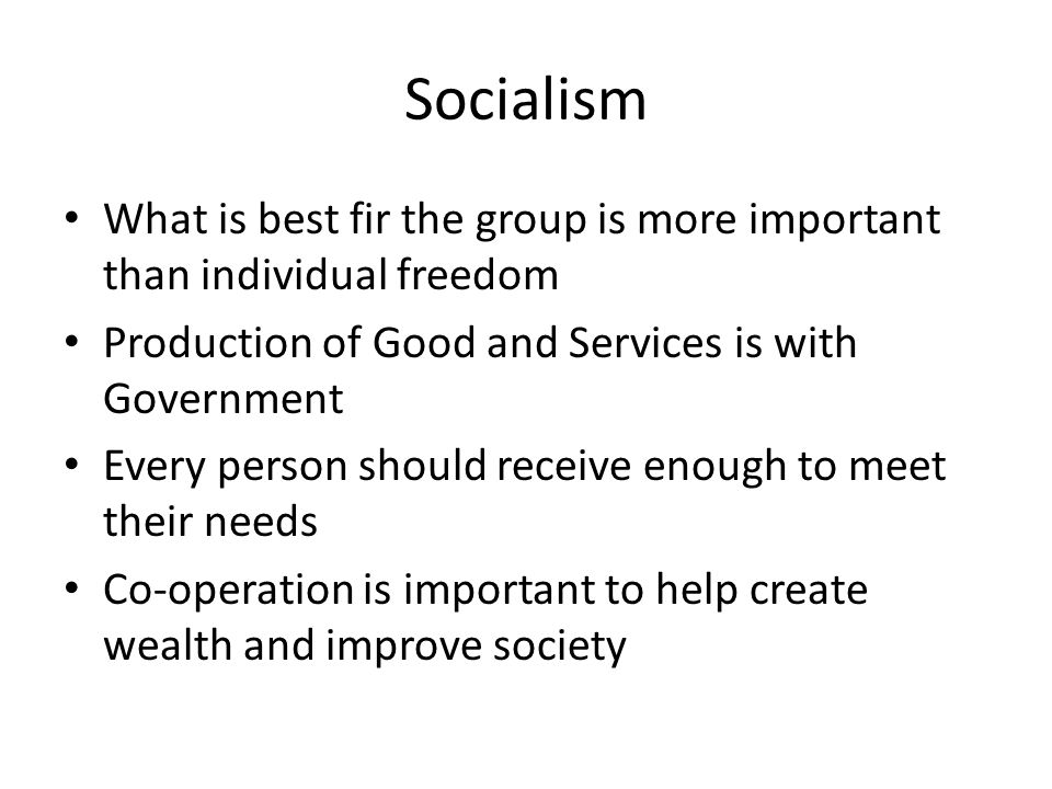 Socialism What is best fir the group is more important than individual freedom Production of Good and Services is with Government Every person should receive enough to meet their needs Co-operation is important to help create wealth and improve society