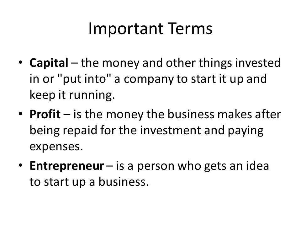 Important Terms Capital – the money and other things invested in or put into a company to start it up and keep it running.