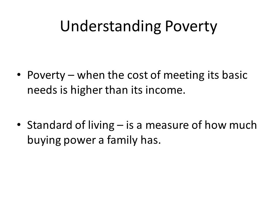 Understanding Poverty Poverty – when the cost of meeting its basic needs is higher than its income.
