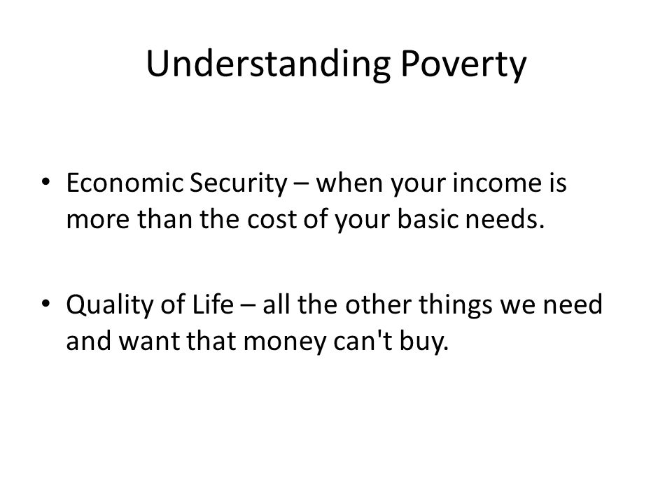 Understanding Poverty Economic Security – when your income is more than the cost of your basic needs.