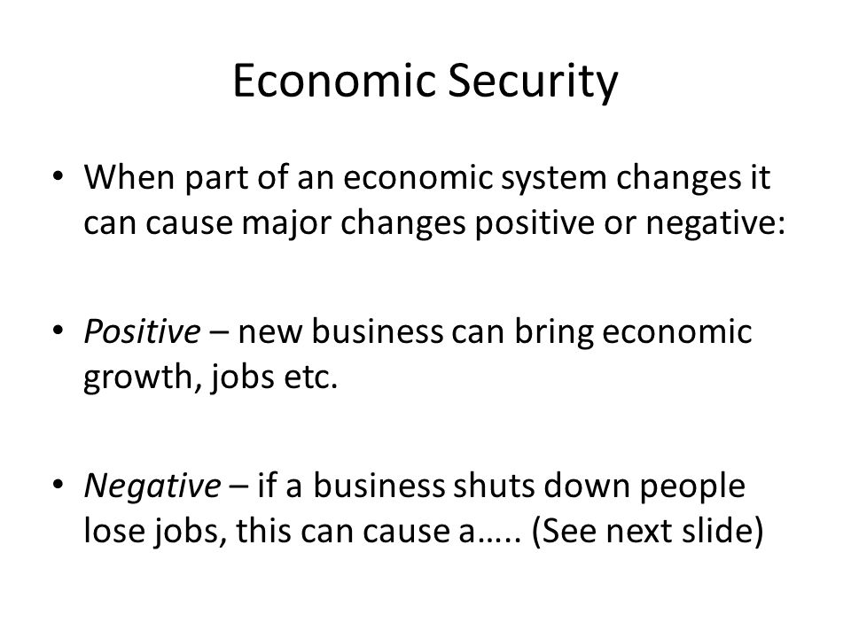 Economic Security When part of an economic system changes it can cause major changes positive or negative: Positive – new business can bring economic growth, jobs etc.
