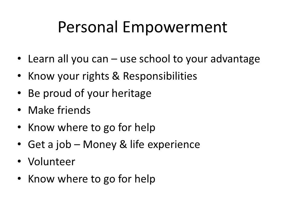 Personal Empowerment Learn all you can – use school to your advantage Know your rights & Responsibilities Be proud of your heritage Make friends Know where to go for help Get a job – Money & life experience Volunteer Know where to go for help