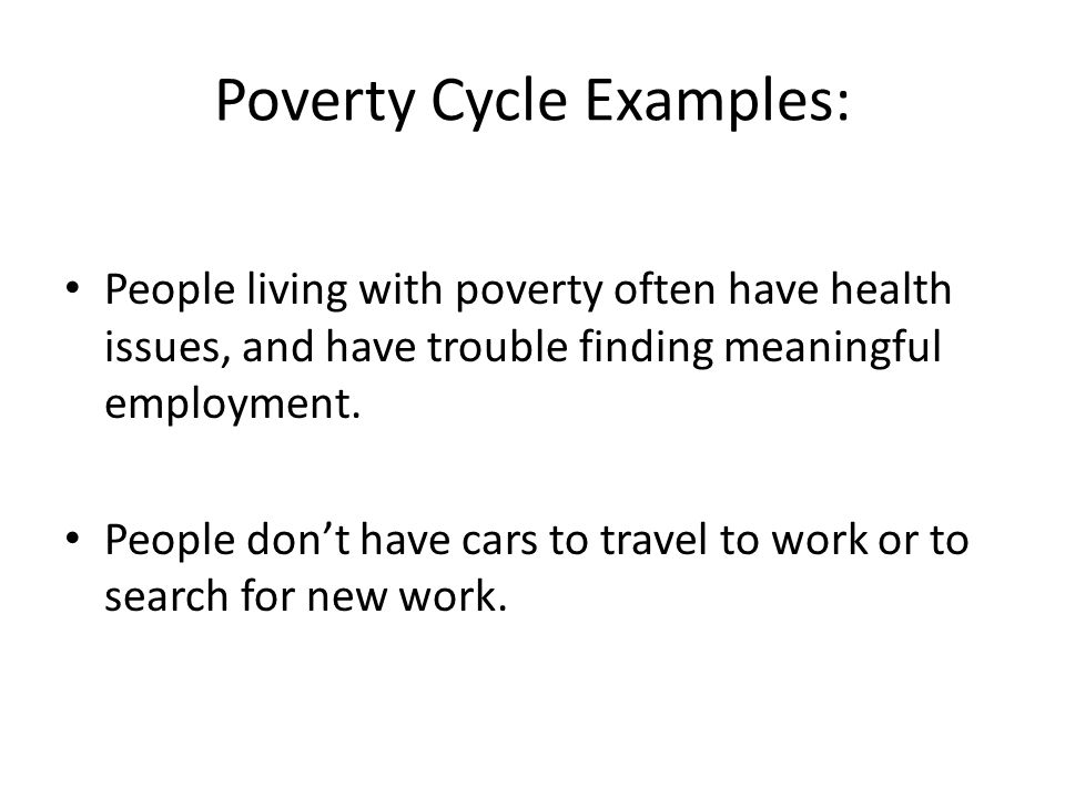 Poverty Cycle Examples: People living with poverty often have health issues, and have trouble finding meaningful employment.