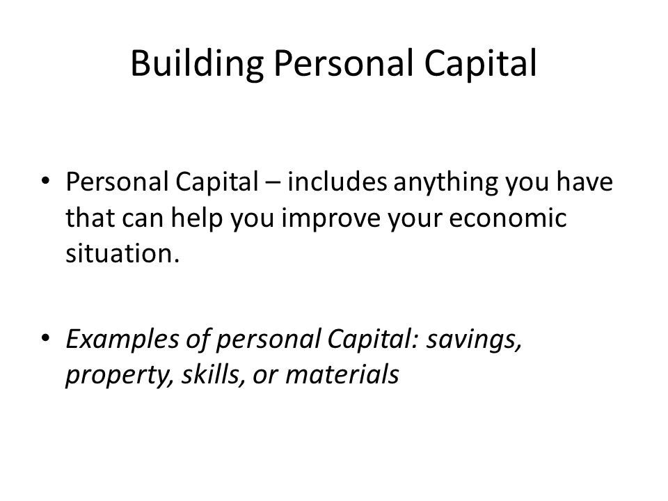 Building Personal Capital Personal Capital – includes anything you have that can help you improve your economic situation.