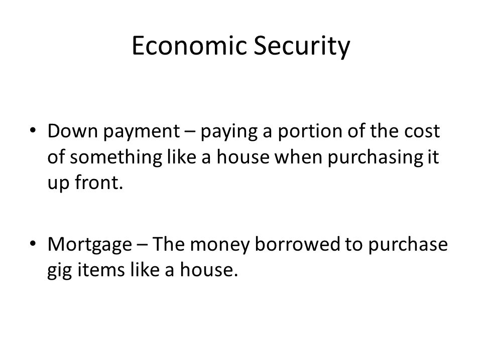 Economic Security Down payment – paying a portion of the cost of something like a house when purchasing it up front.