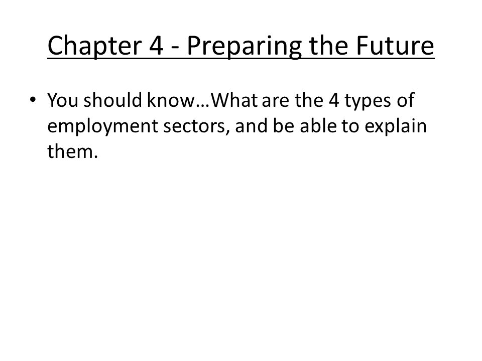 Chapter 4 - Preparing the Future You should know…What are the 4 types of employment sectors, and be able to explain them.