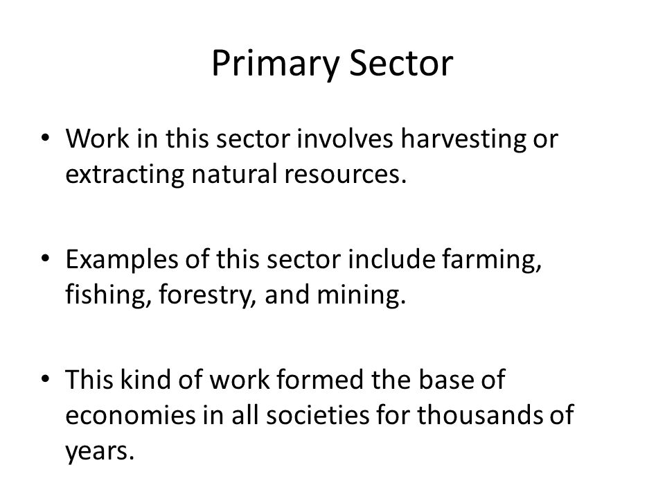 Primary Sector Work in this sector involves harvesting or extracting natural resources.