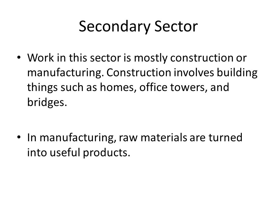Secondary Sector Work in this sector is mostly construction or manufacturing.