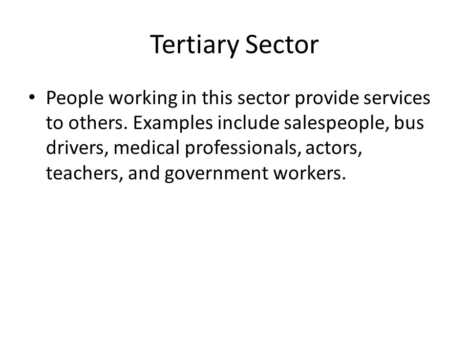 Tertiary Sector People working in this sector provide services to others.