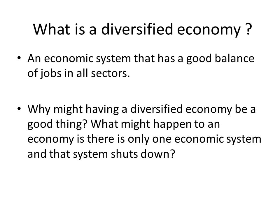What is a diversified economy . An economic system that has a good balance of jobs in all sectors.