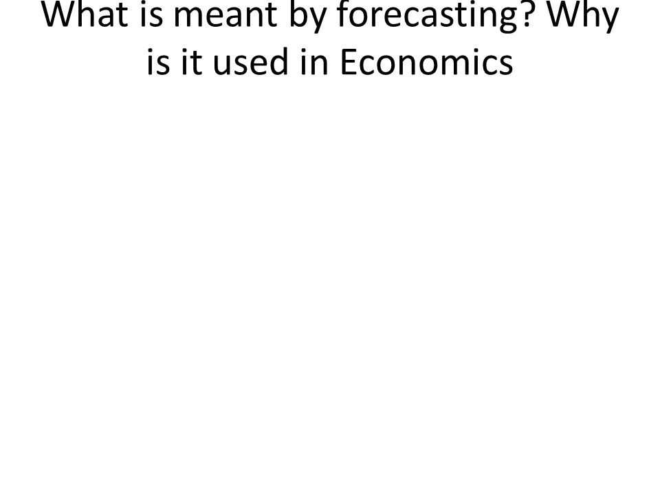 What is meant by forecasting Why is it used in Economics