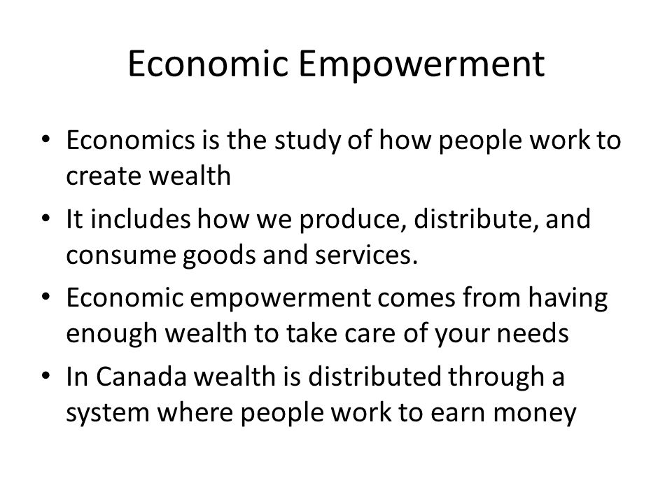 Economic Empowerment Economics is the study of how people work to create wealth It includes how we produce, distribute, and consume goods and services.
