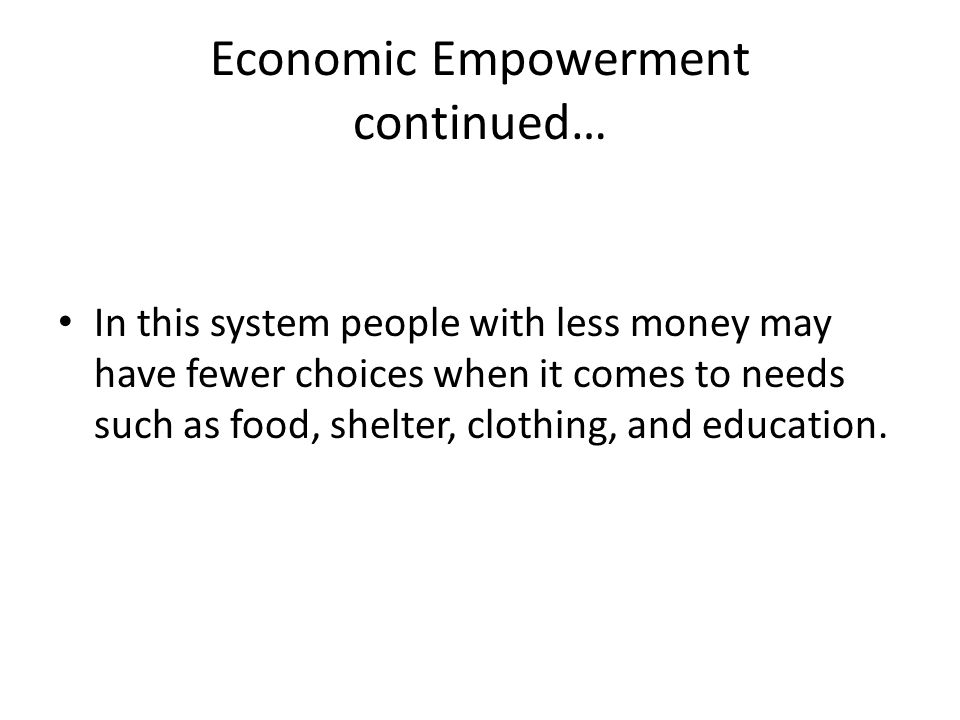 Economic Empowerment continued… In this system people with less money may have fewer choices when it comes to needs such as food, shelter, clothing, and education.