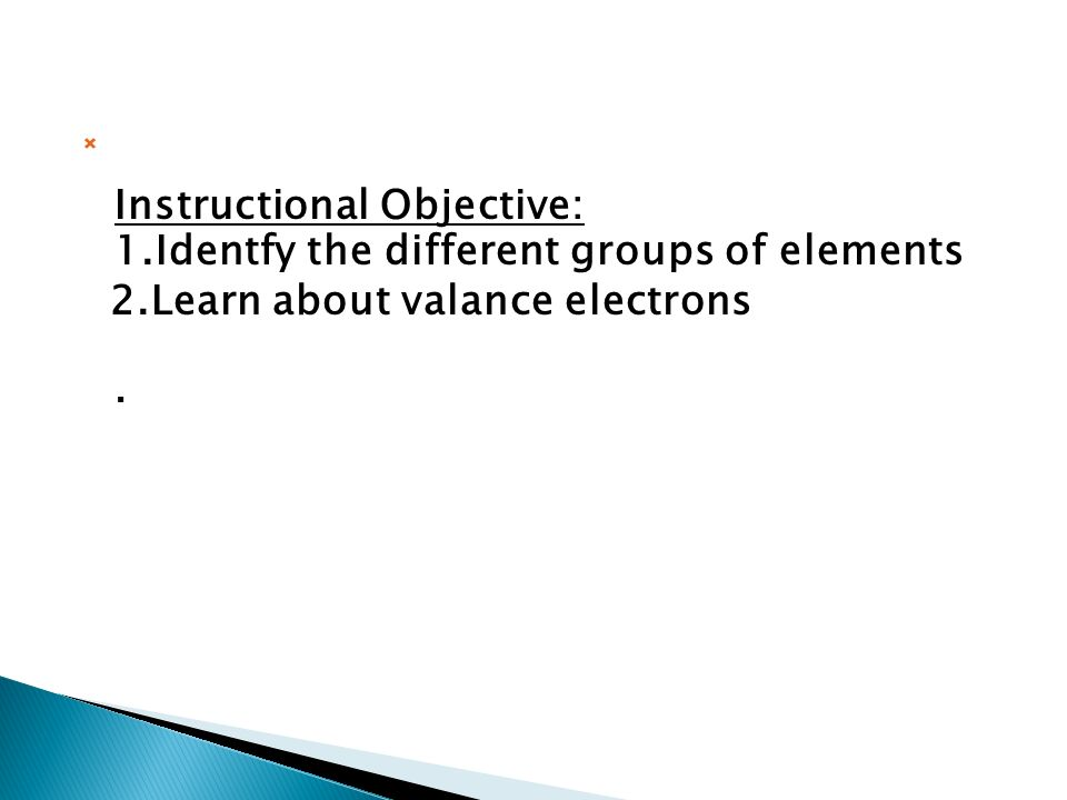  Instructional Objective: 1.Identfy the different groups of elements 2.Learn about valance electrons.