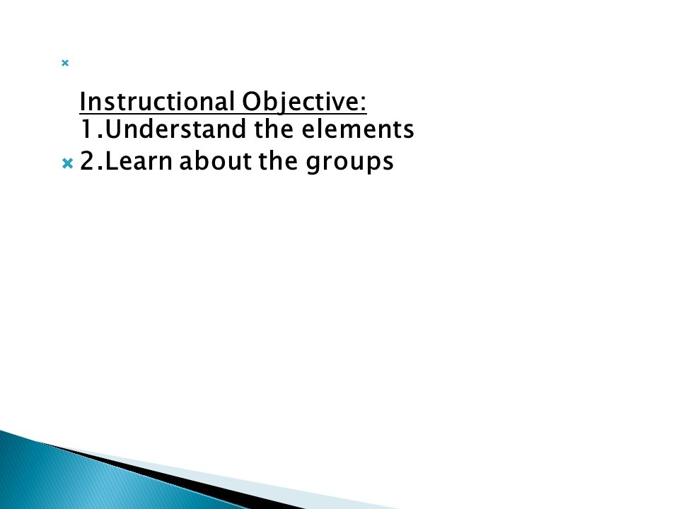  Instructional Objective: 1.Understand the elements  2.Learn about the groups