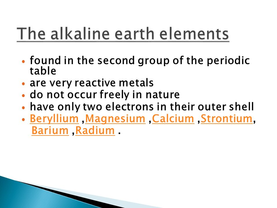 found in the second group of the periodic table are very reactive metals do not occur freely in nature have only two electrons in their outer shell Beryllium,Magnesium,Calcium,Strontium, BerylliumMagnesiumCalciumStrontium Barium,Radium.BariumRadium