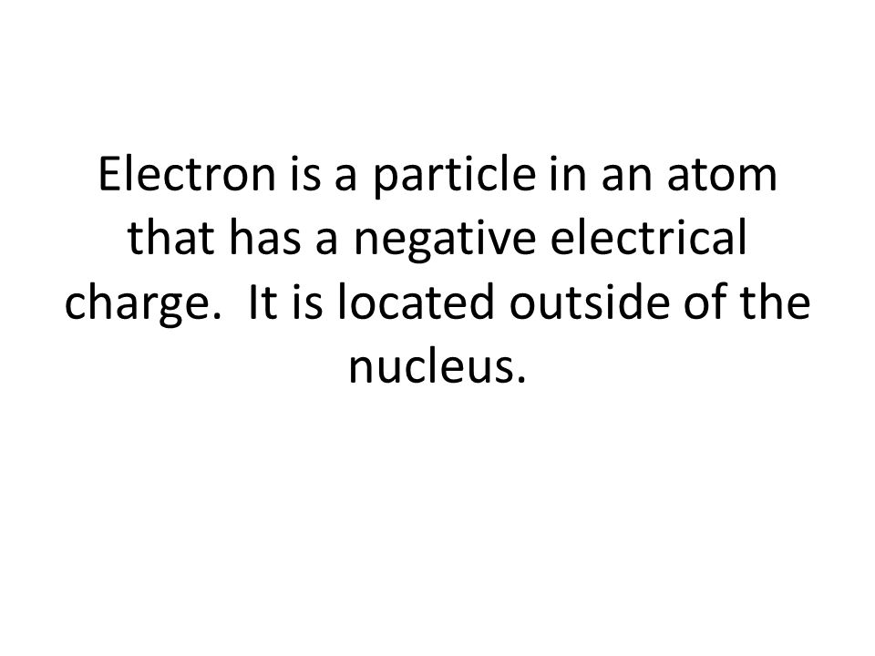 Electron is a particle in an atom that has a negative electrical charge.