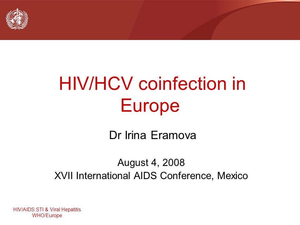 HIV/AIDS STI & Viral Hepatitis WHO/Europe HIV/HCV coinfection in Europe Dr Irina Eramova August 4, 2008 XVII International AIDS Conference, Mexico