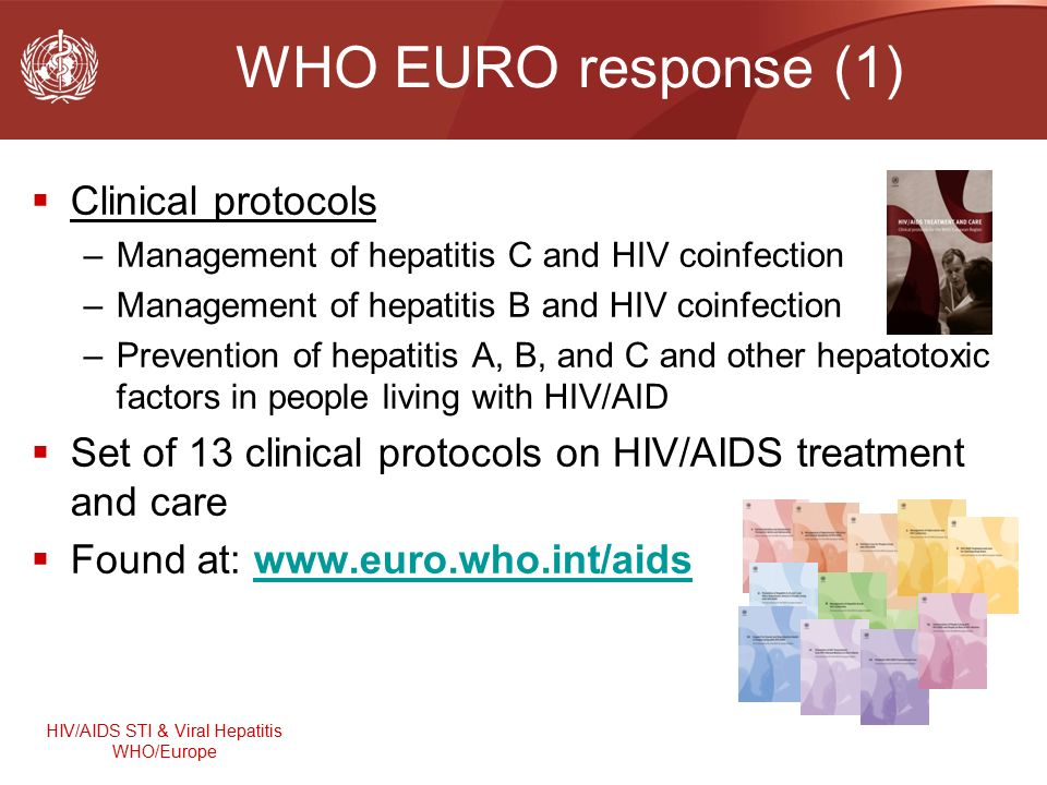 HIV/AIDS STI & Viral Hepatitis WHO/Europe WHO EURO response (1)  Clinical protocols –Management of hepatitis C and HIV coinfection –Management of hepatitis B and HIV coinfection –Prevention of hepatitis A, B, and C and other hepatotoxic factors in people living with HIV/AID  Set of 13 clinical protocols on HIV/AIDS treatment and care  Found at: