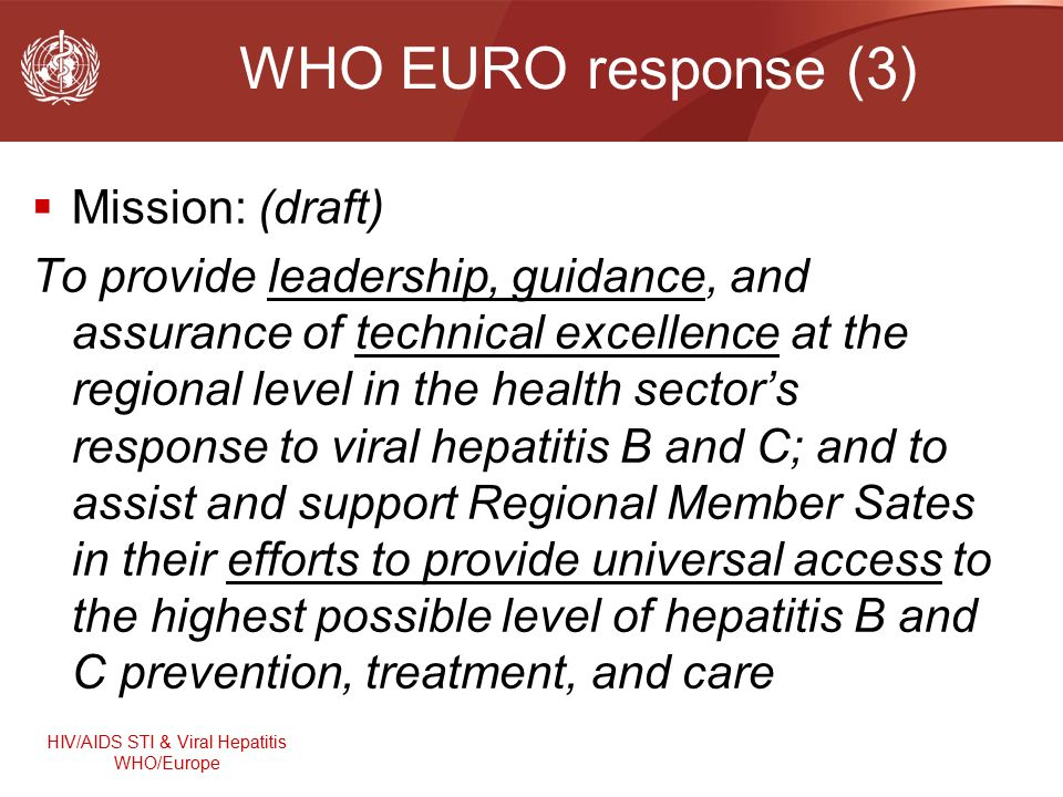 HIV/AIDS STI & Viral Hepatitis WHO/Europe WHO EURO response (3)  Mission: (draft) To provide leadership, guidance, and assurance of technical excellence at the regional level in the health sector's response to viral hepatitis B and C; and to assist and support Regional Member Sates in their efforts to provide universal access to the highest possible level of hepatitis B and C prevention, treatment, and care