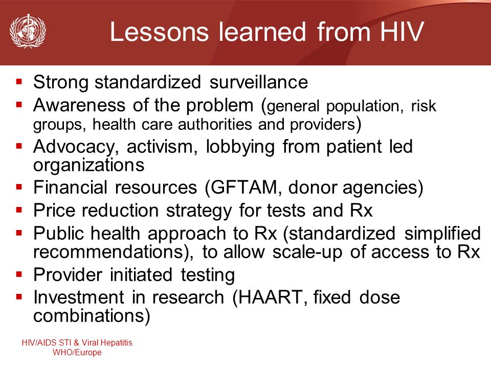 HIV/AIDS STI & Viral Hepatitis WHO/Europe Lessons learned from HIV  Strong standardized surveillance  Awareness of the problem ( general population, risk groups, health care authorities and providers )  Advocacy, activism, lobbying from patient led organizations  Financial resources (GFTAM, donor agencies)  Price reduction strategy for tests and Rx  Public health approach to Rx (standardized simplified recommendations), to allow scale-up of access to Rx  Provider initiated testing  Investment in research (HAART, fixed dose combinations)