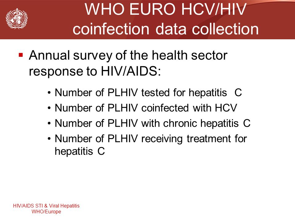 HIV/AIDS STI & Viral Hepatitis WHO/Europe WHO EURO HCV/HIV coinfection data collection  Annual survey of the health sector response to HIV/AIDS: Number of PLHIV tested for hepatitis C Number of PLHIV coinfected with HCV Number of PLHIV with chronic hepatitis C Number of PLHIV receiving treatment for hepatitis C