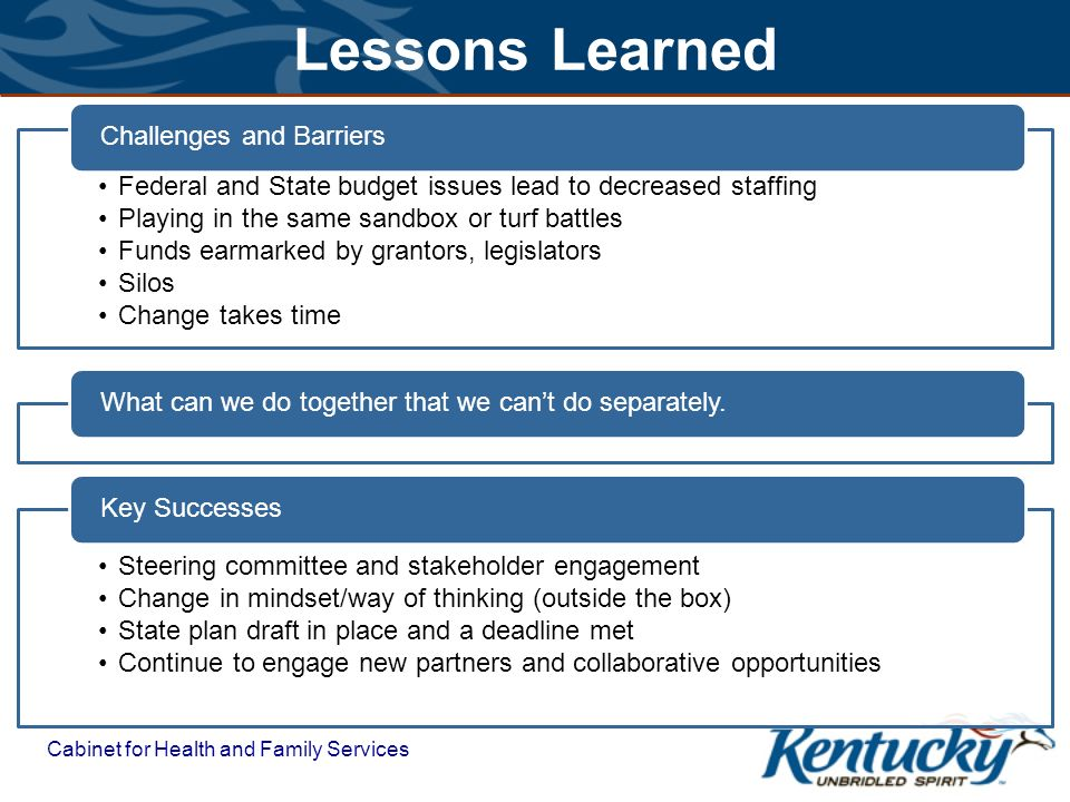 Lessons Learned Federal and State budget issues lead to decreased staffing Playing in the same sandbox or turf battles Funds earmarked by grantors, legislators Silos Change takes time Challenges and BarriersWhat can we do together that we can't do separately.