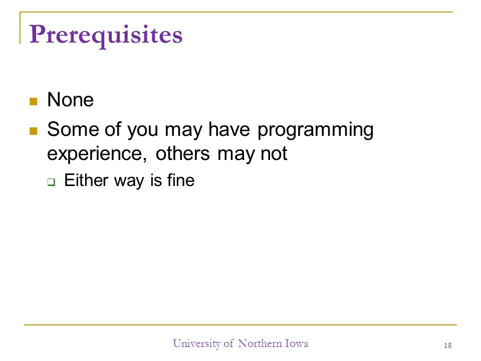 Prerequisites None Some of you may have programming experience, others may not  Either way is fine University of Northern Iowa 18
