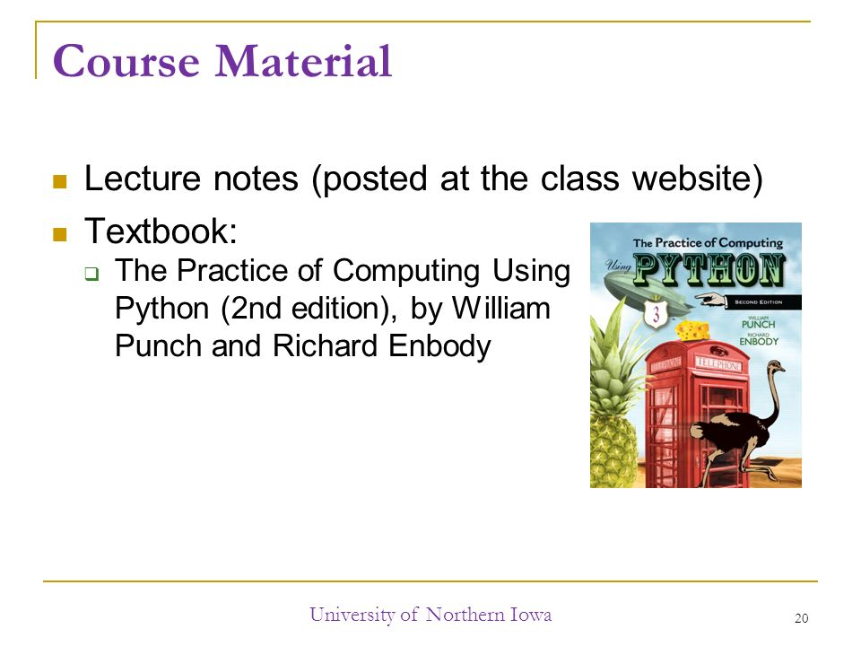 Course Material Lecture notes (posted at the class website) Textbook:  The Practice of Computing Using Python (2nd edition), by William Punch and Richard Enbody University of Northern Iowa 20